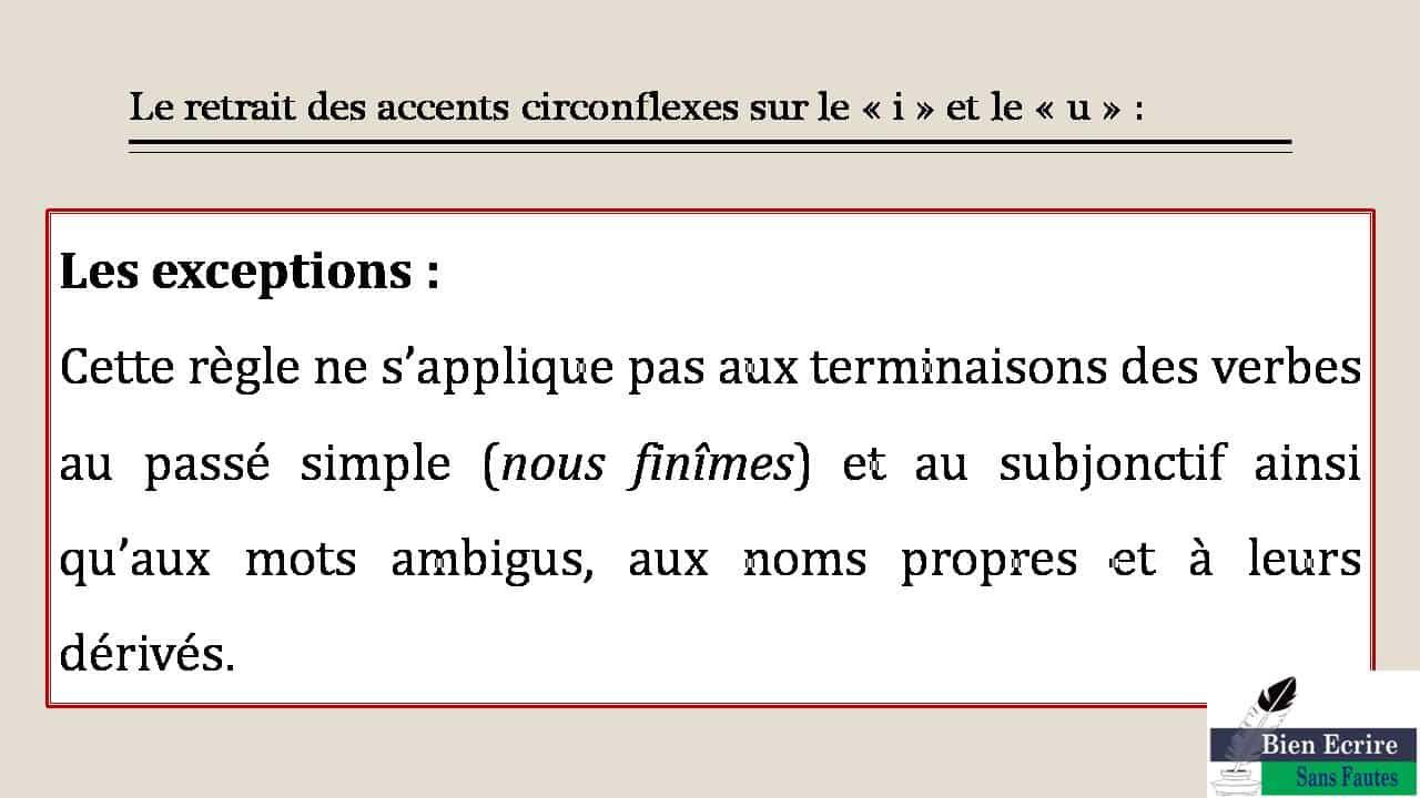 Le retrait des accents circonflexes sur le « i » et le « u » : Les exceptions :  Cette règle ne s'applique pas aux terminaisons des verbes au passé simple (nous finîmes) et au subjonctif ainsi qu'aux mots ambigus, aux noms propres et à leurs dérivés.