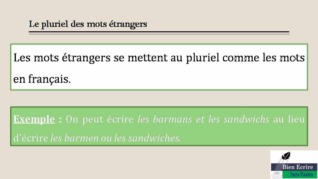 Le pluriel des mots étrangers Les mots étrangers se mettent au pluriel comme les mots en français. Exemple : On peut écrire les barmans et les sandwichs au lieu d'écrire les barmen ou les sandwiches.