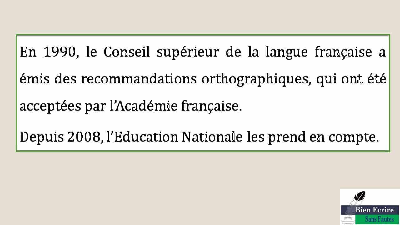 En 1990, le Conseil supérieur de la langue française a émis des recommandations orthographiques, qui ont été acceptées par l'Académie française.  Depuis 2008, l'Education Nationale les prend en compte.