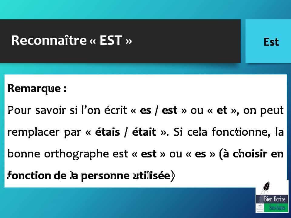 Reconnaître « EST » Remarque : Pour savoir si l'on écrit « es / est » ou « et », on peut remplacer par « étais / était ». Si cela fonctionne, la bonne orthographe est « est » ou « es » (à choisir en fonction de la personne utilisée)