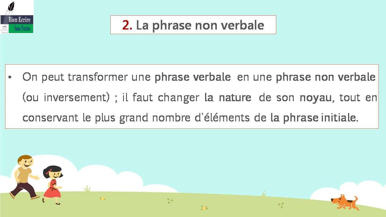 On peut transformer une phrase verbale en une phrase non verbale (ou inversement) ; il faut changer la nature de son noyau, tout en conservant le plus grand nombre d'éléments de la phrase initiale.