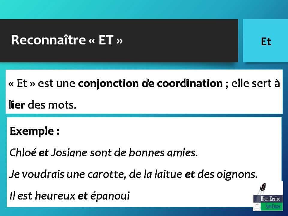 Reconnaître « ET » « Et » est une conjonction de coordination ; elle sert à lier des mots. Exemple : Chloé et Josiane sont de bonnes amies. Je voudrais une carotte, de la laitue et des oignons. Il est heureux et épanoui
