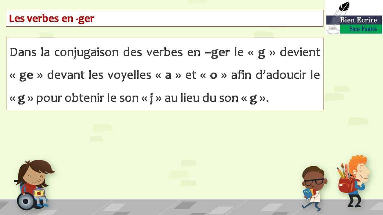 Les verbes en -ger Dans la conjugaison des verbes en –ger le « g » devient « ge » devant les voyelles « a » et « o » afin d'adoucir le « g » pour obtenir le son « j » au lieu du son « g ».