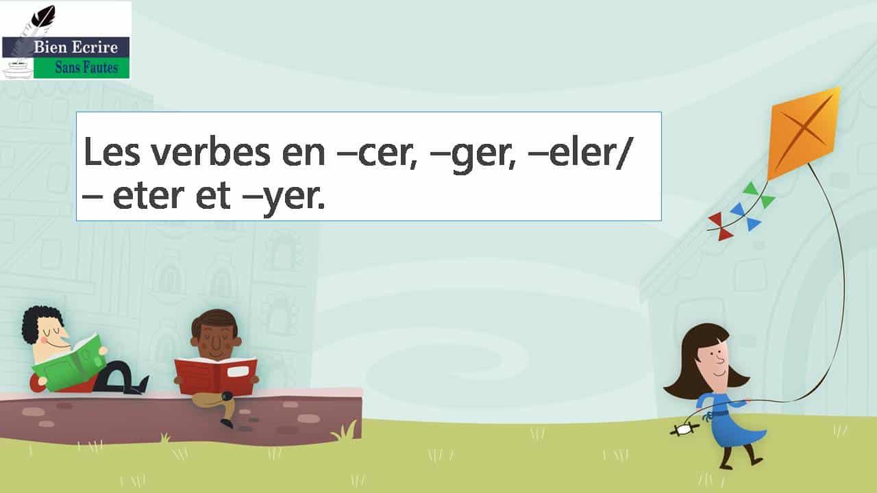 Les verbes en –cer, –ger, –eler/ – eter et –yer.