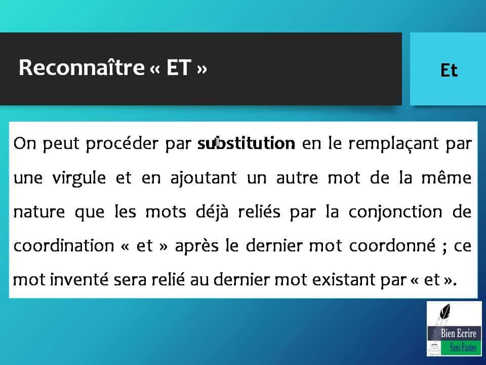 Reconnaître « ET » On peut procéder par substitution en le remplaçant par une virgule et en ajoutant un autre mot de la même nature que les mots déjà reliés par la conjonction de coordination « et » après le dernier mot coordonné ; ce mot inventé sera relié au dernier mot existant par « et ».