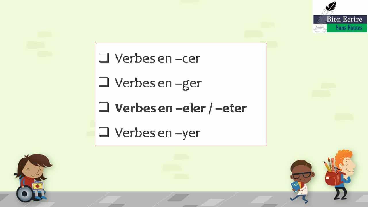  Verbes en –cer  Verbes en –ger  Verbes en –eler / –eter  Verbes en –yer