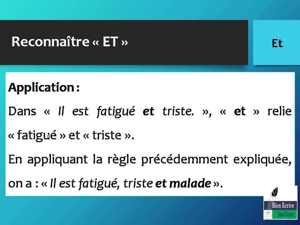 Reconnaître « ET » Application : Dans « Il est fatigué et triste. », « et » relie « fatigué » et « triste ». En appliquant la règle précédemment expliquée, on a : « Il est fatigué, triste et malade ».