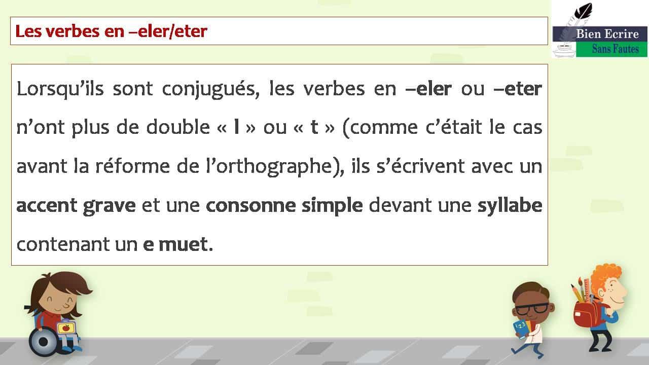 Les verbes en –eler/eter Lorsqu'ils sont conjugués, les verbes en –eler ou –eter n'ont plus de double « l » ou « t » (comme c'était le cas avant la réforme de l'orthographe), ils s'écrivent avec un accent grave et une consonne simple devant une syllabe contenant un e muet.