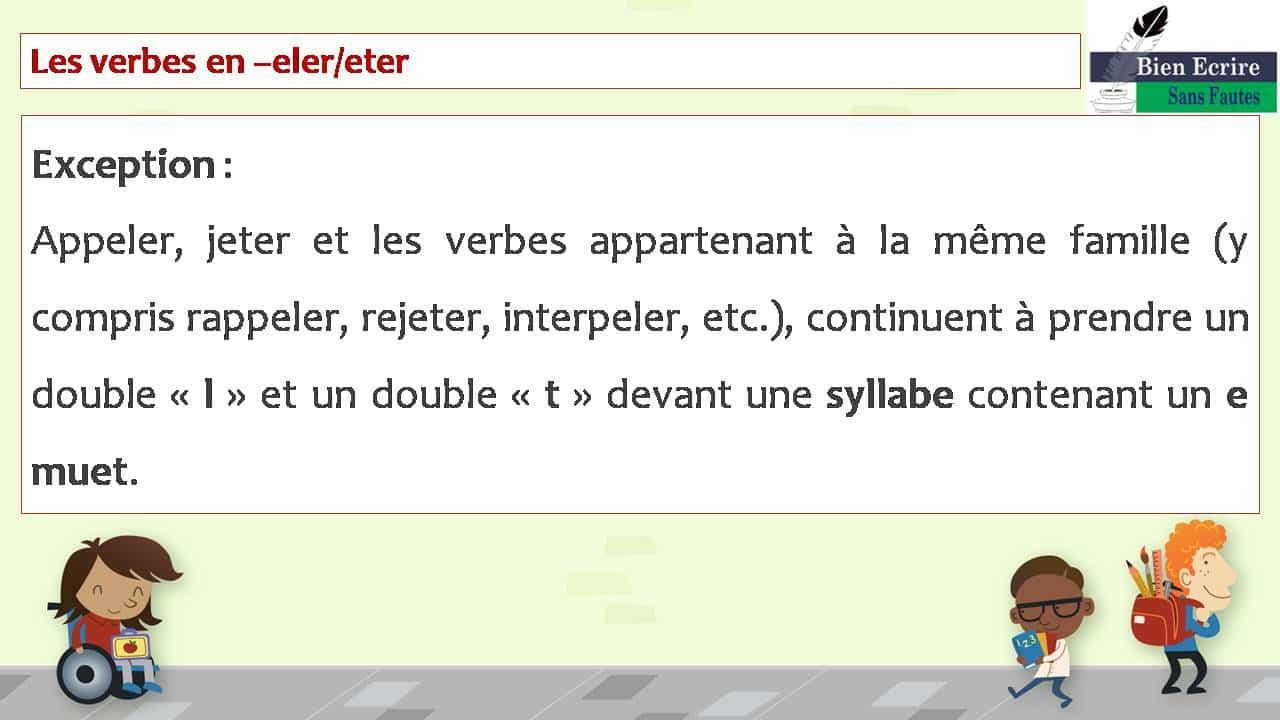 Les verbes en –eler/eter Exception : Appeler, jeter et les verbes appartenant à la même famille (y compris rappeler, rejeter, interpeler, etc.), continuent à prendre un double « l » et un double « t » devant une syllabe contenant un e muet.