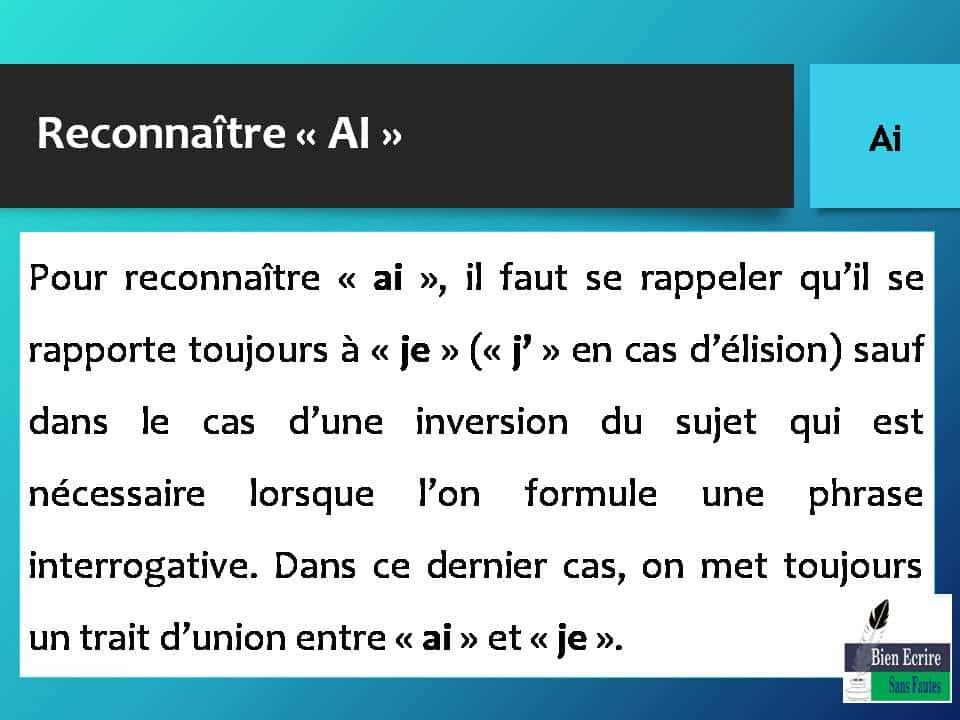 Reconnaître « AI » Exemple d'inversion du sujet : • Dans Ai-je fini de lire Germinal ? « ai » se rapporte à « je », car il s'agit d'une phrase interrogative ; donc, « ai » est placé avant « je » et on retrouve un trait d'union entre « ai » et « je ».