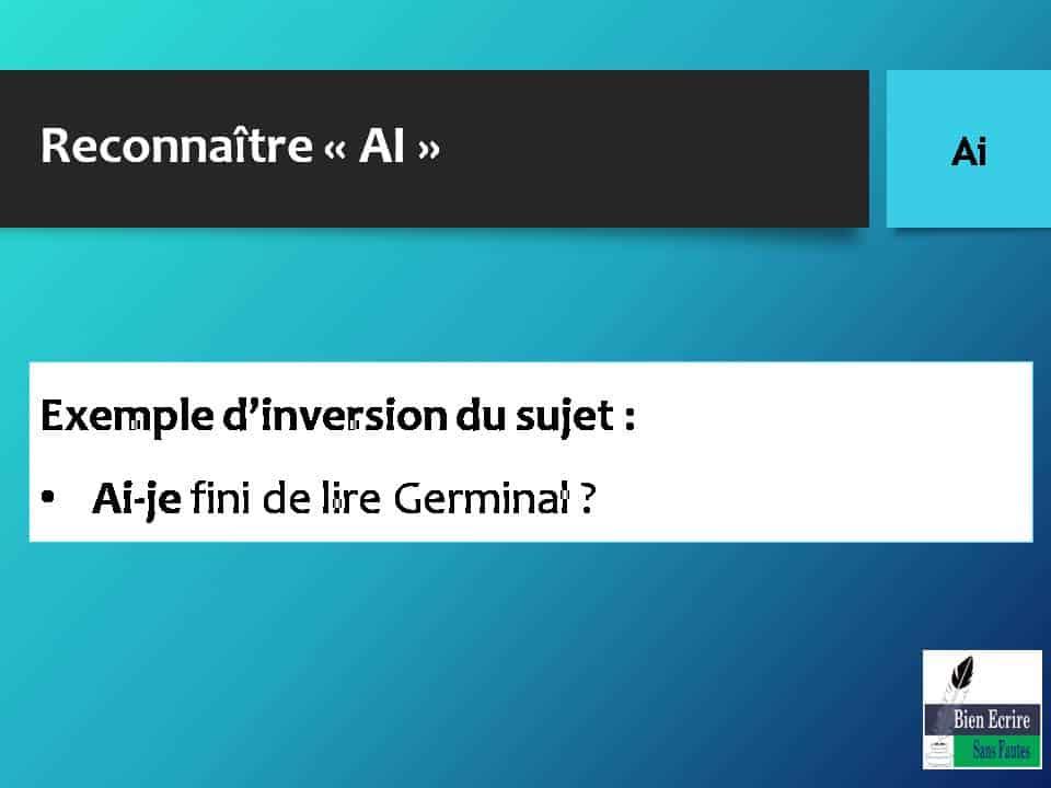 Reconnaître « AI » Exemple d'inversion du sujet : • Ai-je fini de lire Germinal ?