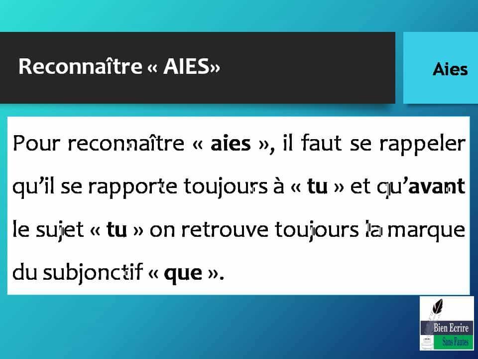 Reconnaître « AIES» Pour reconnaître « aies », il faut se rappeler qu'il se rapporte toujours à « tu » et qu'avant le sujet « tu » on retrouve toujours la marque du subjonctif « que ».