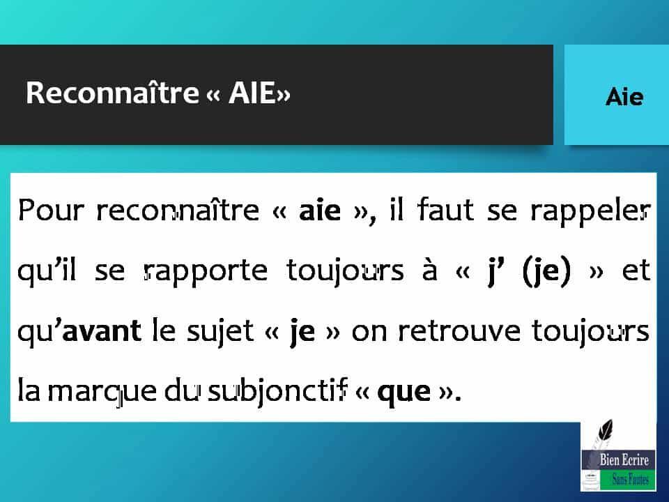 Reconnaître « AIE» Pour reconnaître « aie », il faut se rappeler qu'il se rapporte toujours à « j' (je) » et qu'avant le sujet « je » on retrouve toujours la marque du subjonctif « que ».