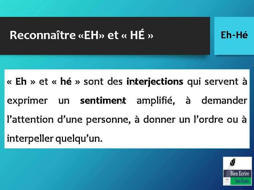 Reconnaître «EH» et « HÉ » « Eh » et « hé » sont des interjections qui servent à exprimer un sentiment amplifié, à demander l'attention d'une personne, à donner un l'ordre ou à interpeller quelqu'un.