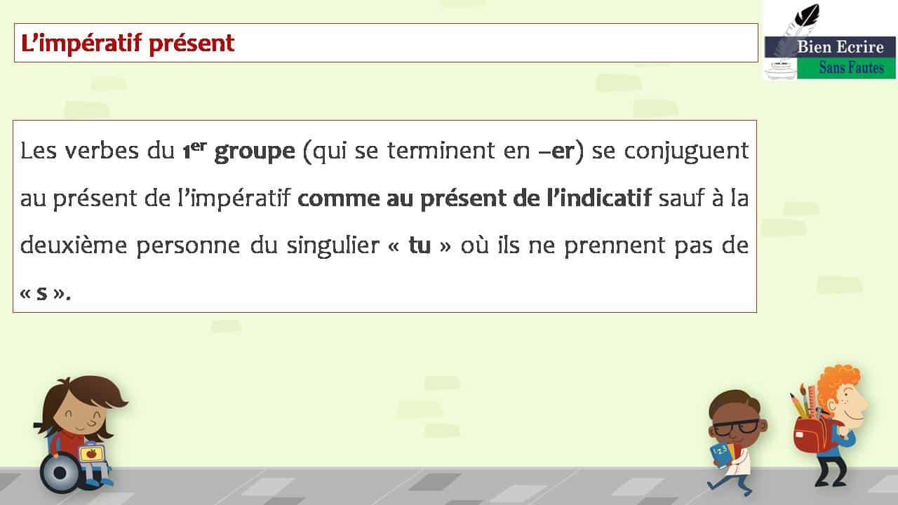 L'impératif présent Les verbes du 1er groupe (qui se terminent en –er) se conjuguent au présent de l'impératif comme au présent de l'indicatif sauf à la deuxième personne du singulier « tu » où ils ne prennent pas de « s ».