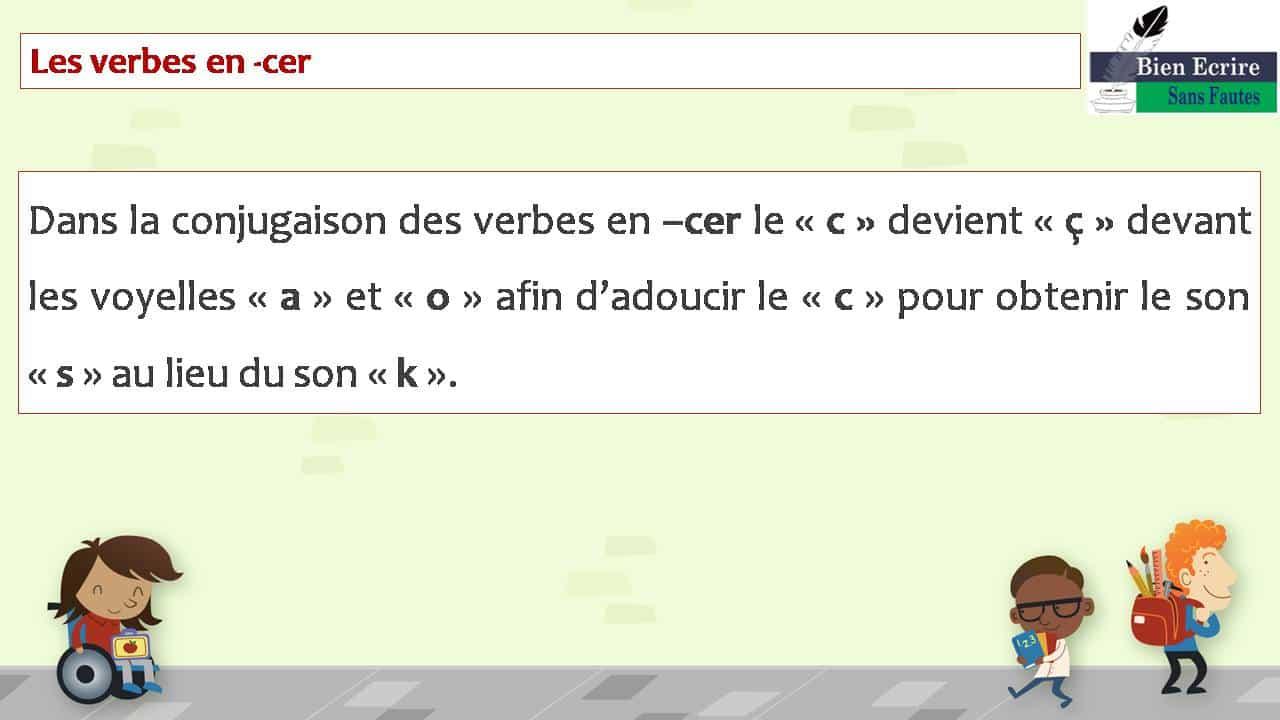 Les verbes en -cer Dans la conjugaison des verbes en –cer le «c» devient «ç» devant les voyelles «a» et «o » afin d'adoucir le «c»pour obtenir le son «s» au lieu du son «k».