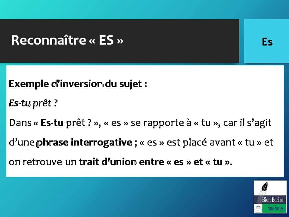Reconnaître « ES » Exemple d'inversion du sujet : Es-tu prêt ? Dans « Es-tu prêt ? », « es » se rapporte à « tu », car il s'agit d'une phrase interrogative ; « es » est placé avant « tu » et on retrouve un trait d'union entre « es » et « tu ».