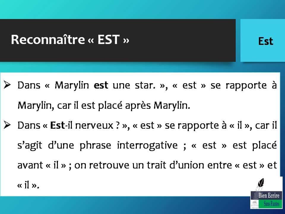 Reconnaître « EST »  Dans « Marylin est une star. », « est » se rapporte à Marylin, car il est placé après Marylin.  Dans « Est-il nerveux ? », « est » se rapporte à « il », car il s'agit d'une phrase interrogative ; « est » est placé avant « il » ; on retrouve un trait d'union entre « est » et « il ».