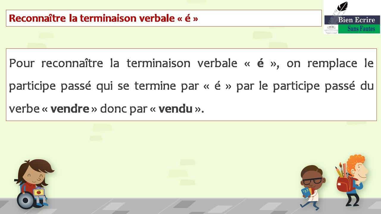 Reconnaître la terminaison verbale « é » Pour reconnaître la terminaison verbale « é », on remplace le participe passé qui se termine par « é » par le participe passé du verbe « vendre » donc par « vendu ».