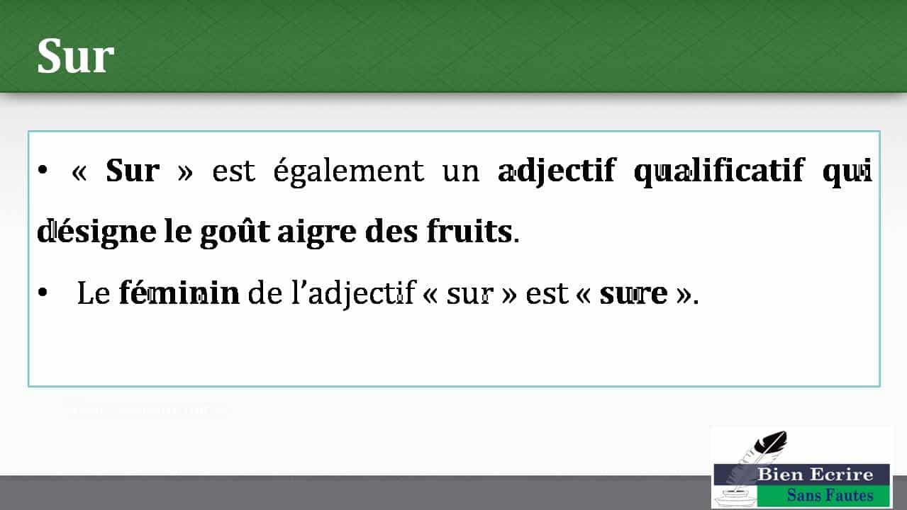 • « Sur » est également un adjectif qualificatif qui désigne le goût aigre des fruits. • Le féminin de l'adjectif « sur » est « sure ».
