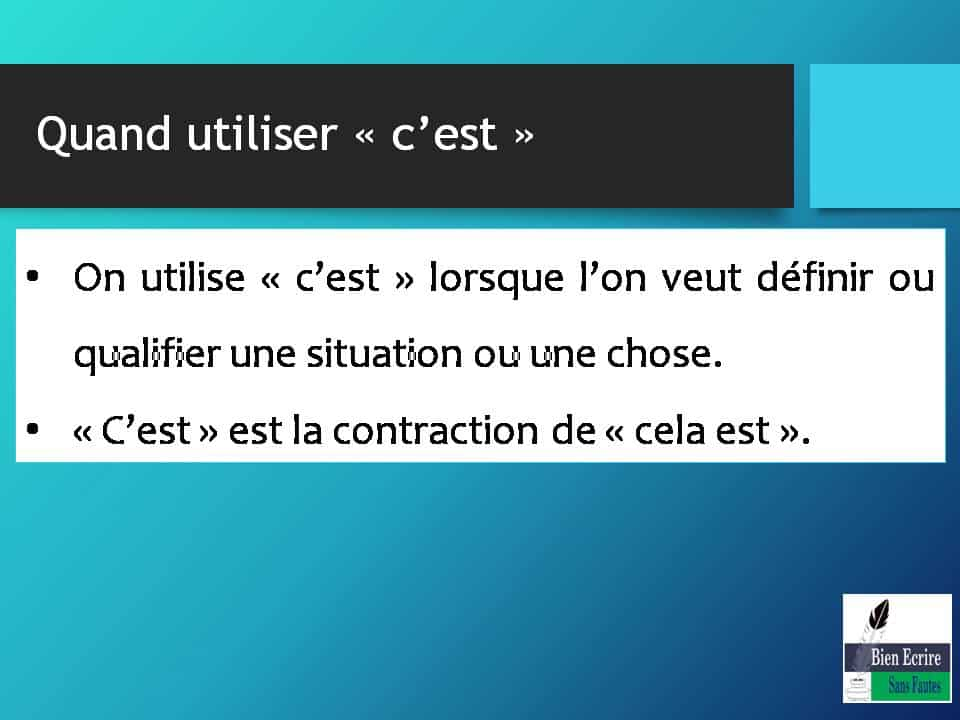 Quand utiliser « c'est » • On utilise « c'est » lorsque l'on veut définir ou qualifier une situation ou une chose. • « C'est » est la contraction de « cela est ».