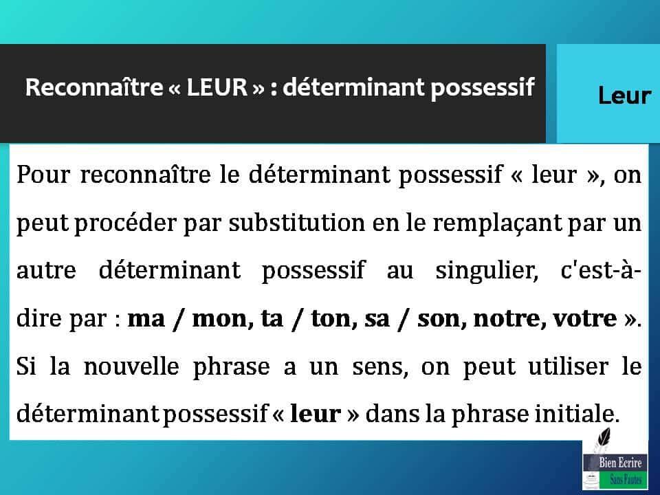 Pour reconnaître le déterminant possessif « leur », on peut procéder par substitution en le remplaçant par un autre déterminant possessif au singulier, c'est-à-dire par : ma / mon, ta / ton, sa / son, notre, votre ». Si la nouvelle phrase a un sens, on peut utiliser le déterminant possessif « leur » dans la phrase initiale.
