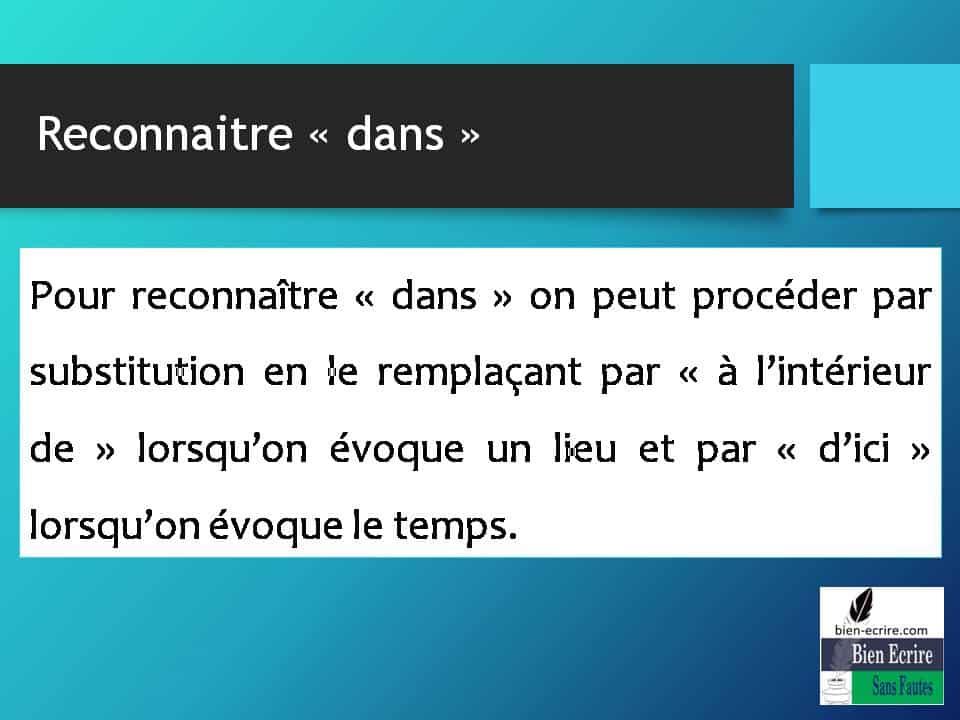 Pour reconnaître « dans » on peut procéder par substitution en le remplaçant par « à l'intérieur de » lorsqu'on évoque un lieu et par « d'ici » lorsqu'on évoque le temps.