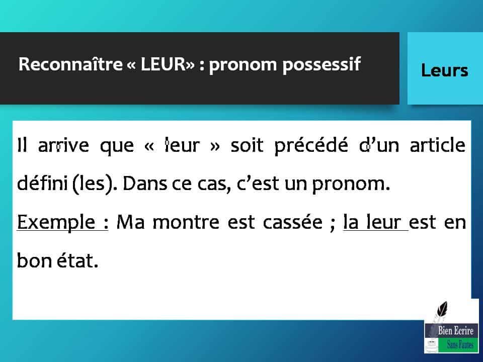 Reconnaître « LEUR» : pronom possessif Il arrive que « leur » soit précédé d'un article défini (les). Dans ce cas, c'est un pronom. Exemple : Ma montre est cassée ; la leur est en bon état.