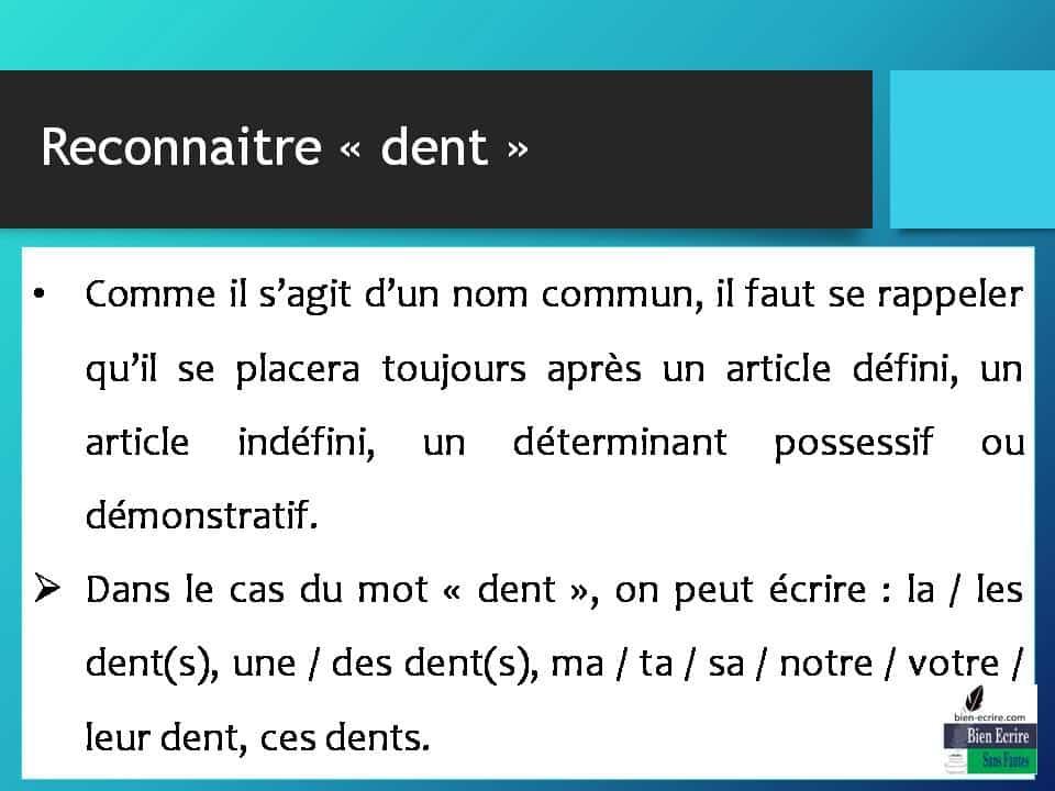 • Comme il s'agit d'un nom commun, il faut se rappeler qu'il se placera toujours après un article défini, un article indéfini, un déterminant possessif ou démonstratif.  Dans le cas du mot « dent », on peut écrire : la / les dent(s), une / des dent(s), ma / ta / sa / notre / votre / leur dent, ces dents.