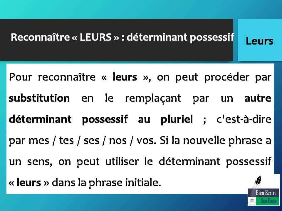 Pour reconnaître « leurs », on peut procéder par substitution en le remplaçant par un autre déterminant possessif au pluriel ; c'est-à-dire par mes / tes / ses / nos / vos. Si la nouvelle phrase a un sens, on peut utiliser le déterminant possessif « leurs » dans la phrase initiale.
