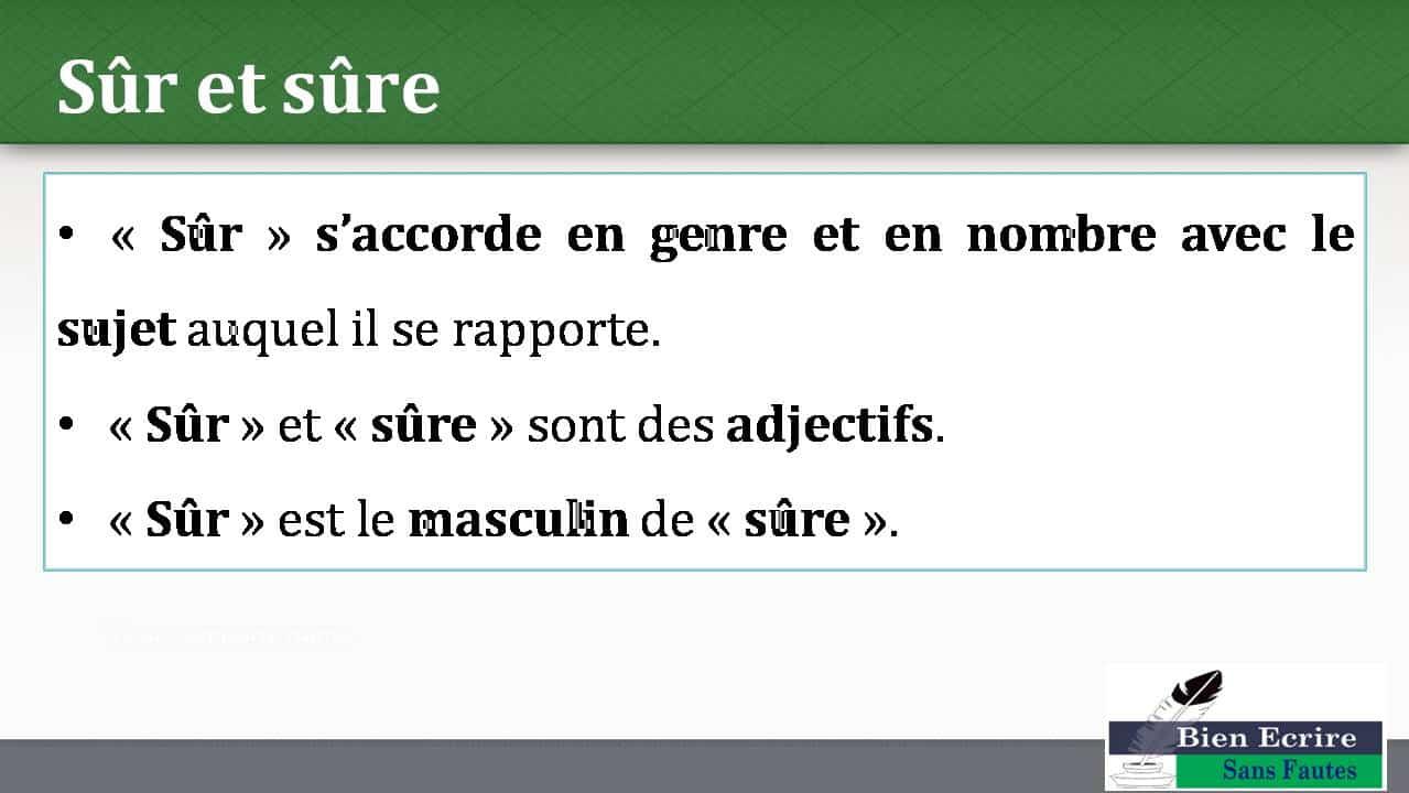 Sûr et sûre • « Sûr » s'accorde en genre et en nombre avec le sujet auquel il se rapporte. • « Sûr » et « sûre » sont des adjectifs. • « Sûr » est le masculin de « sûre ».