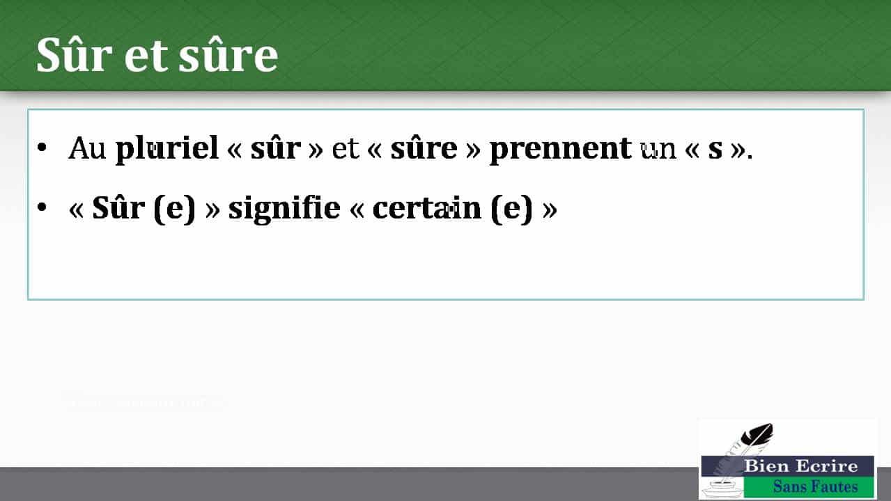 • Au pluriel « sûr » et « sûre » prennent un « s ». • « Sûr (e) » signifie « certain (e) »