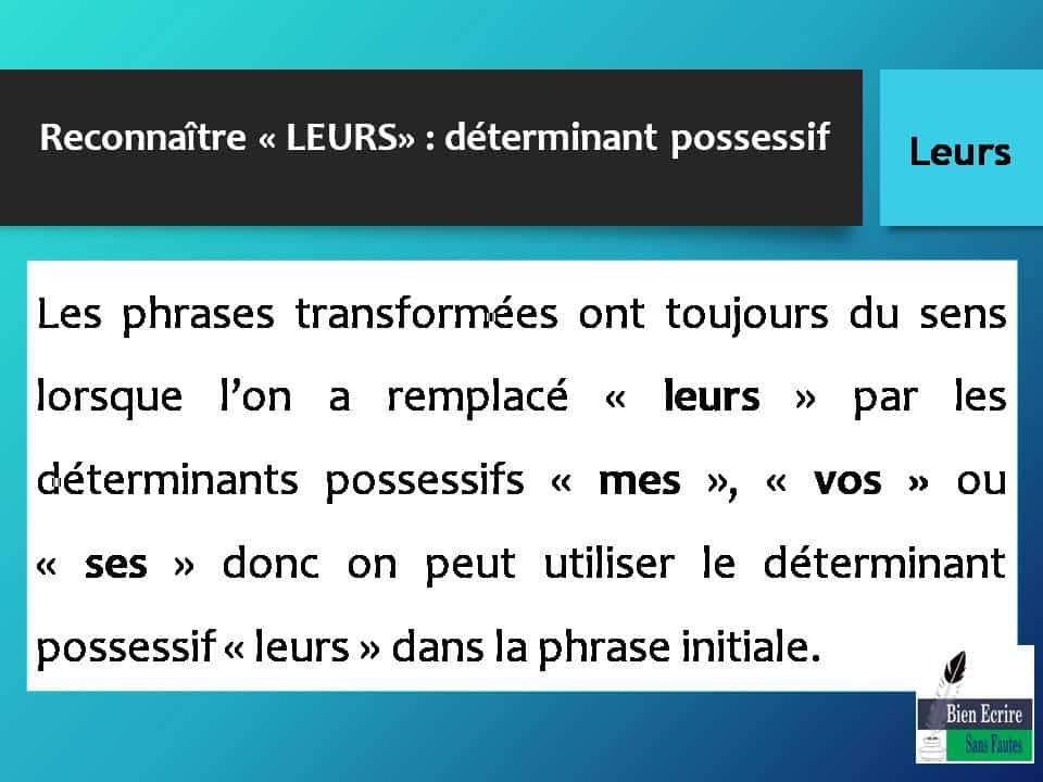 Reconnaître « LEURS» : déterminant possessif Les phrases transformées ont toujours du sens lorsque l'on a remplacé « leurs » par les déterminants possessifs « mes », « vos » ou « ses » donc on peut utiliser le déterminant possessif « leurs » dans la phrase initiale.