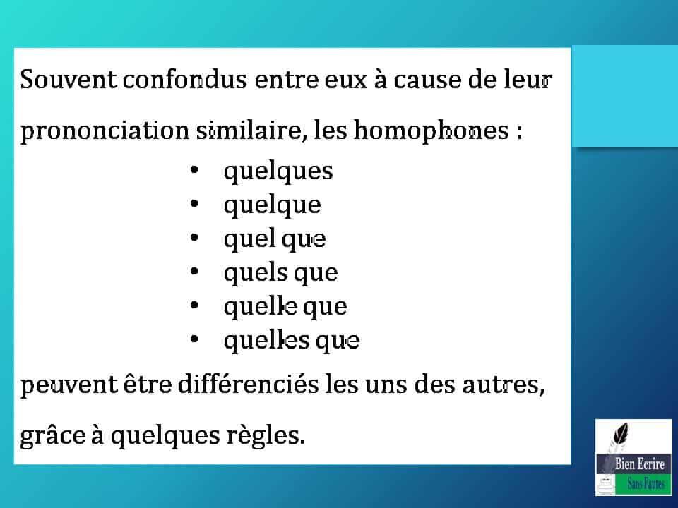 Souvent confondus entre eux à cause de leur prononciation similaire, les homophones : • quelques • quelque • quel que • quels que • quelle que • quelles que peuvent être différenciés les uns des autres, grâce à quelques règles.