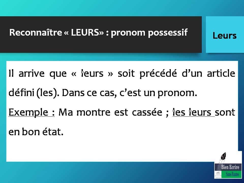 Reconnaître « LEURS» : pronom possessif Il arrive que « leurs » soit précédé d'un article défini (les). Dans ce cas, c'est un pronom. Exemple : Ma montre est cassée ; les leurs sont en bon état.