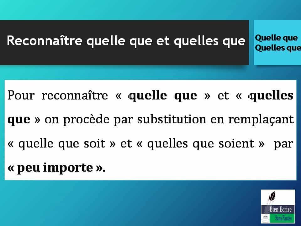 Pour reconnaître « quelle que » et « quelles que » on procède par substitution en remplaçant « quelle que soit » et « quelles que soient » par « peu importe ».