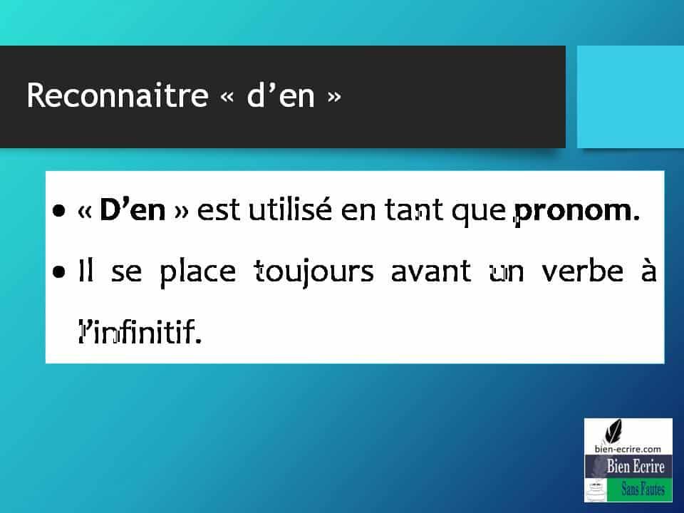 Reconnaitre « d'en » • « D'en » est utilisé en tant que pronom. • Il se place toujours avant un verbe à l'infinitif.