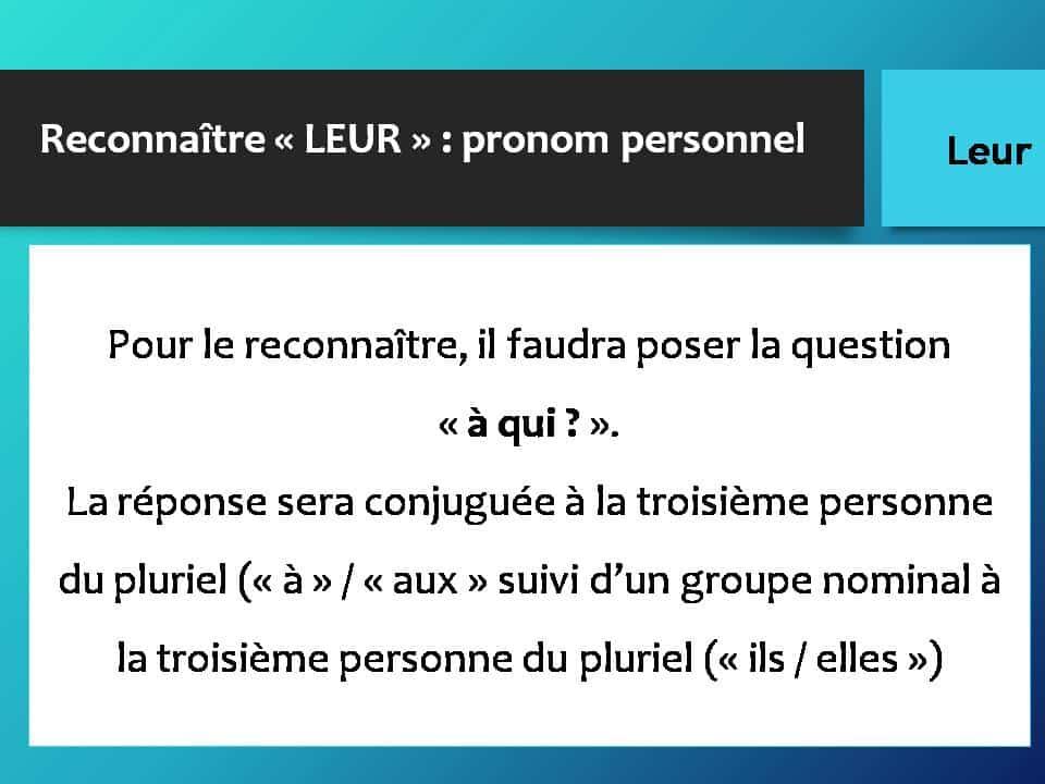 Reconnaître « LEUR » : pronom personnel Pour le reconnaître, il faudra poser la question « à qui ? ». La réponse sera conjuguée à la troisième personne du pluriel (« à » / « aux » suivi d'un groupe nominal à la troisième personne du pluriel (« ils / elles »)