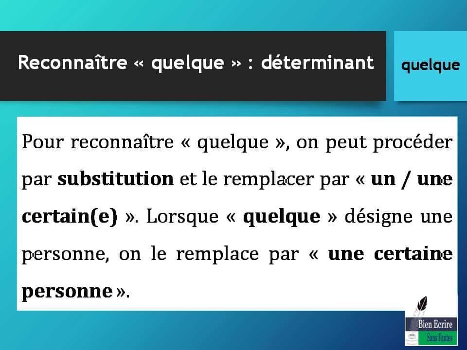Pour reconnaître « quelque », on peut procéder par substitution et le remplacer par « un / une certain(e) ». Lorsque « quelque » désigne une personne, on le remplace par « une certaine personne ».