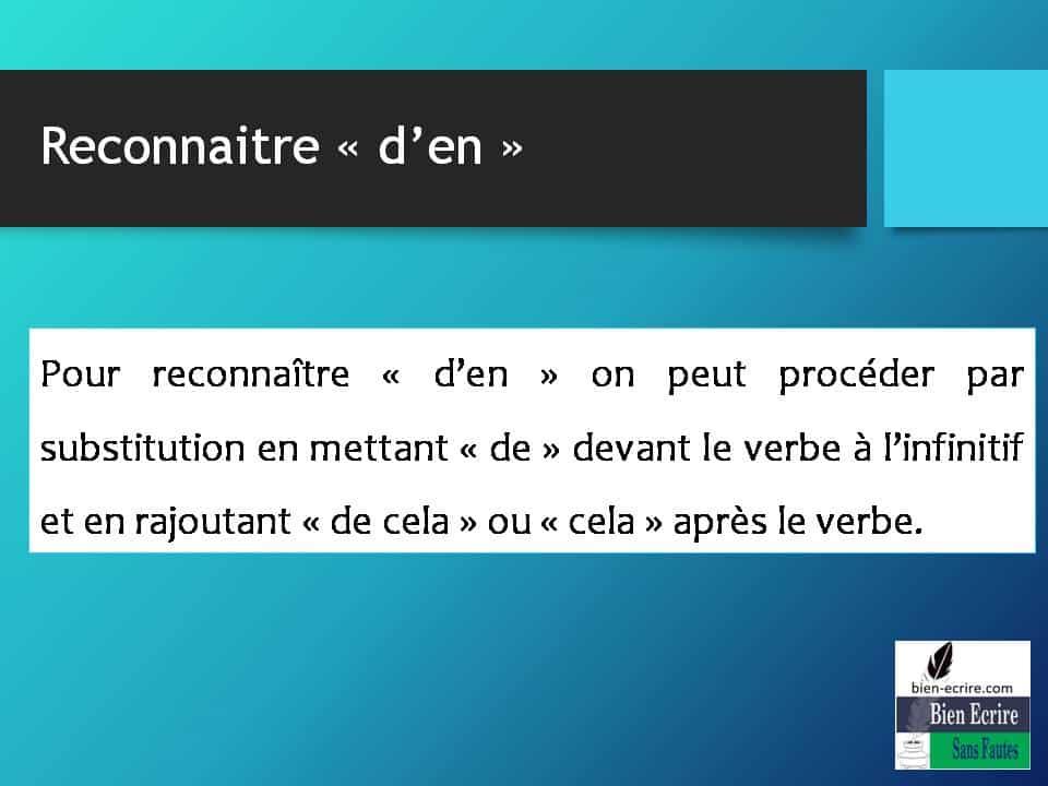 Pour reconnaître « d'en » on peut procéder par substitution en mettant « de » devant le verbe à l'infinitif et en rajoutant « de cela » ou « cela » après le verbe.