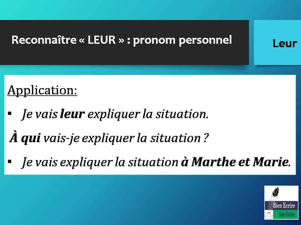 Reconnaître « LEUR » : pronom personnel Application: • Je vais leur expliquer la situation. À qui vais-je expliquer la situation ? • Je vais expliquer la situation à Marthe et Marie.