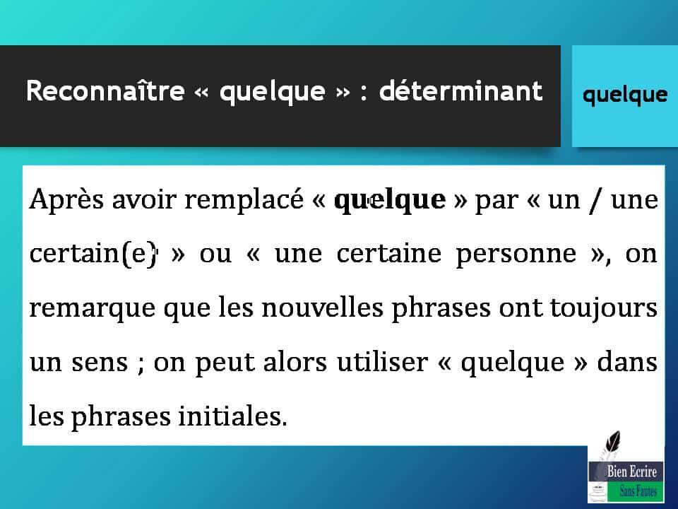 Après avoir remplacé « quelque » par « un / une certain(e) » ou « une certaine personne », on remarque que les nouvelles phrases ont toujours un sens ; on peut alors utiliser « quelque » dans les phrases initiales.