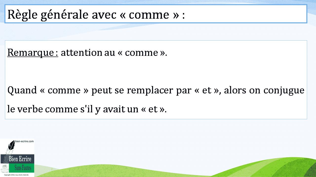 Remarque : attention au « comme ». Quand « comme » peut se remplacer par « et », alors on conjugue le verbe comme s'il y avait un « et ».