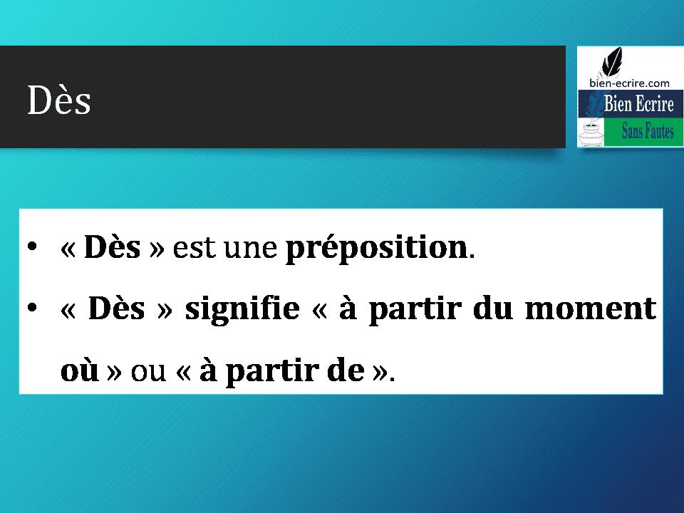 Dès • « Dès » est une préposition. • « Dès » signifie « à partir du moment où » ou « à partir de ».