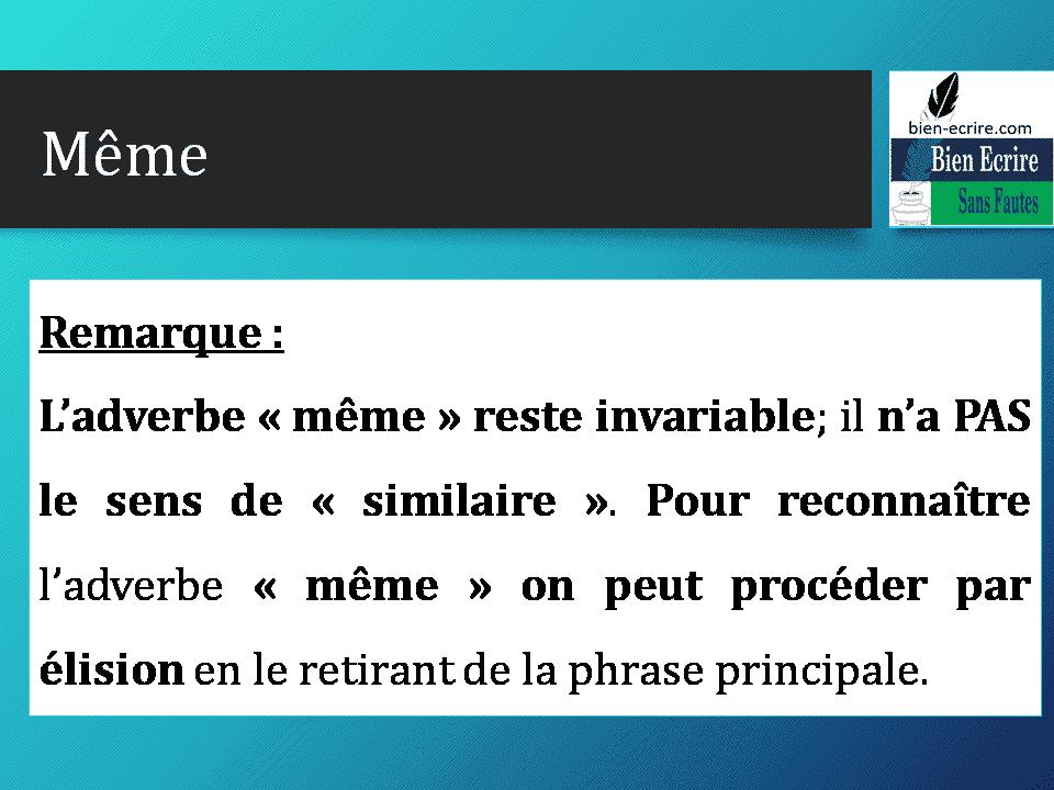 Remarque : L'adverbe « même » reste invariable; il n'a PAS le sens de « similaire ». Pour reconnaître l'adverbe « même » on peut procéder par élision en le retirant de la phrase principale.