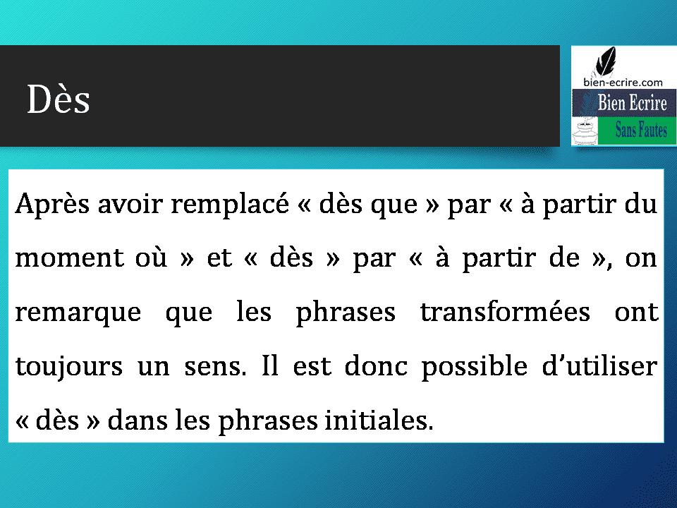 Après avoir remplacé « dès que » par « à partir du moment où » et « dès » par « à partir de », on remarque que les phrases transformées ont toujours un sens. Il est donc possible d'utiliser « dès » dans les phrases initiales.