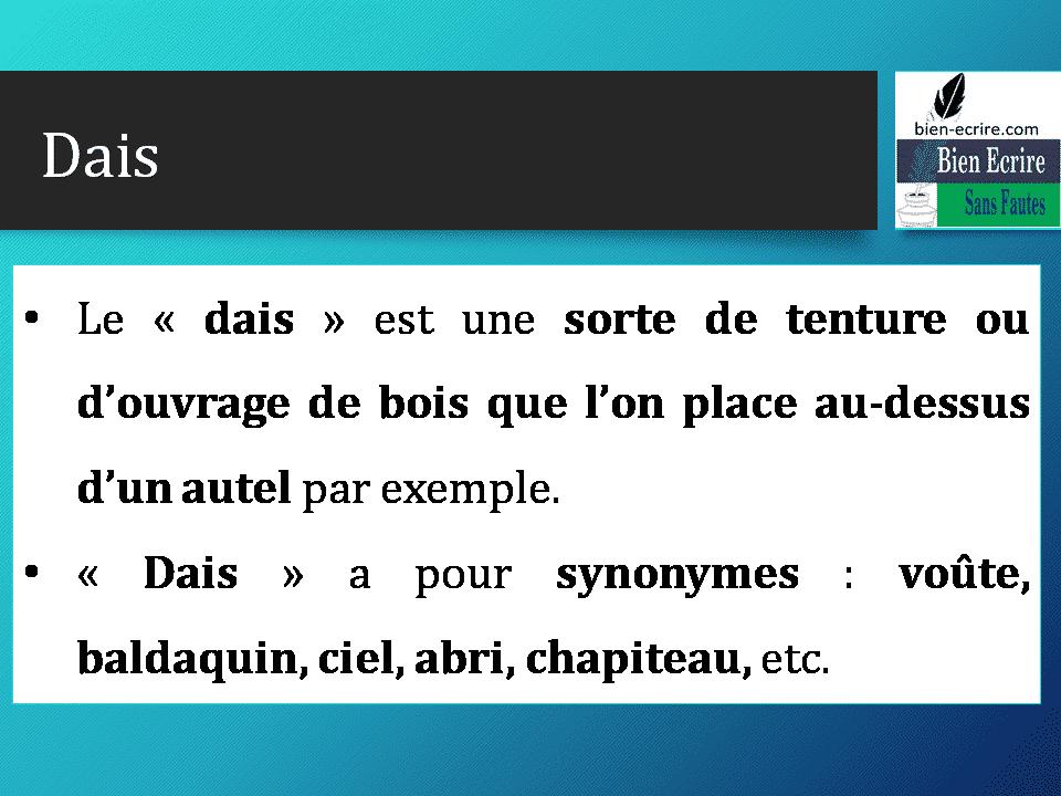 Dais • Le « dais » est une sorte de tenture ou d'ouvrage de bois que l'on place au-dessus d'un autel par exemple. • « Dais » a pour synonymes : voûte, baldaquin, ciel, abri, chapiteau, etc.