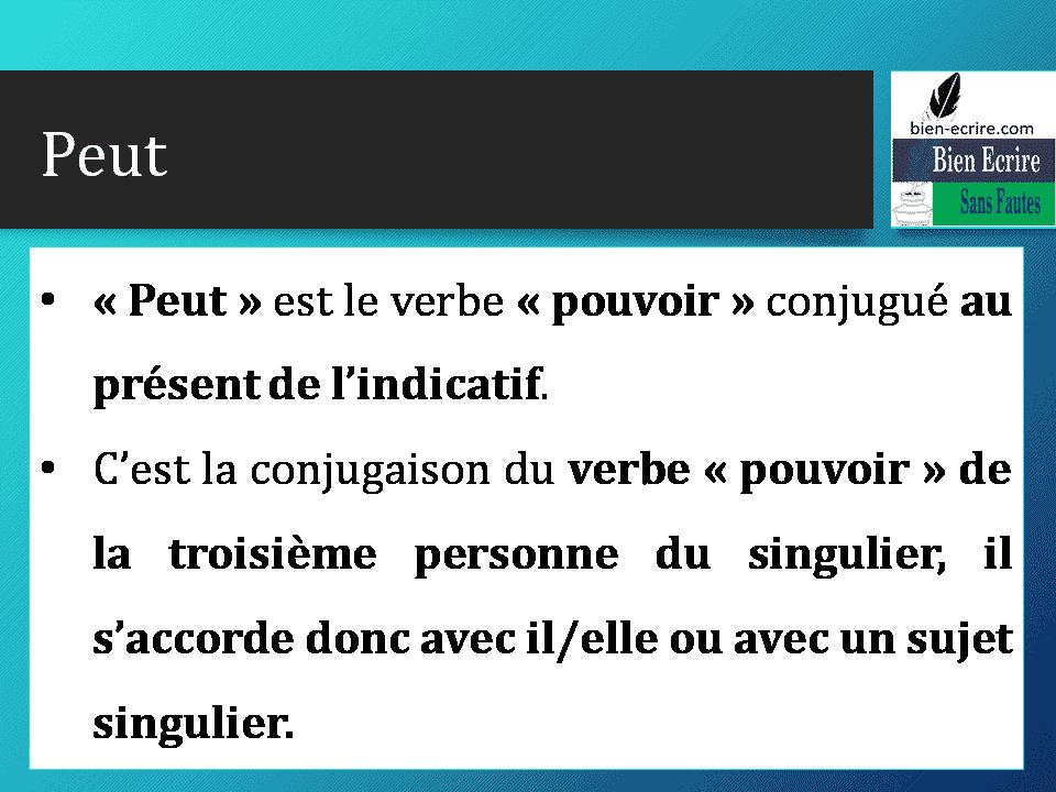 Peut • « Peut » est le verbe « pouvoir » conjugué au présent de l'indicatif. • C'est la conjugaison du verbe « pouvoir » de la troisième personne du singulier, il s'accorde donc avec il/elle ou avec un sujet singulier.