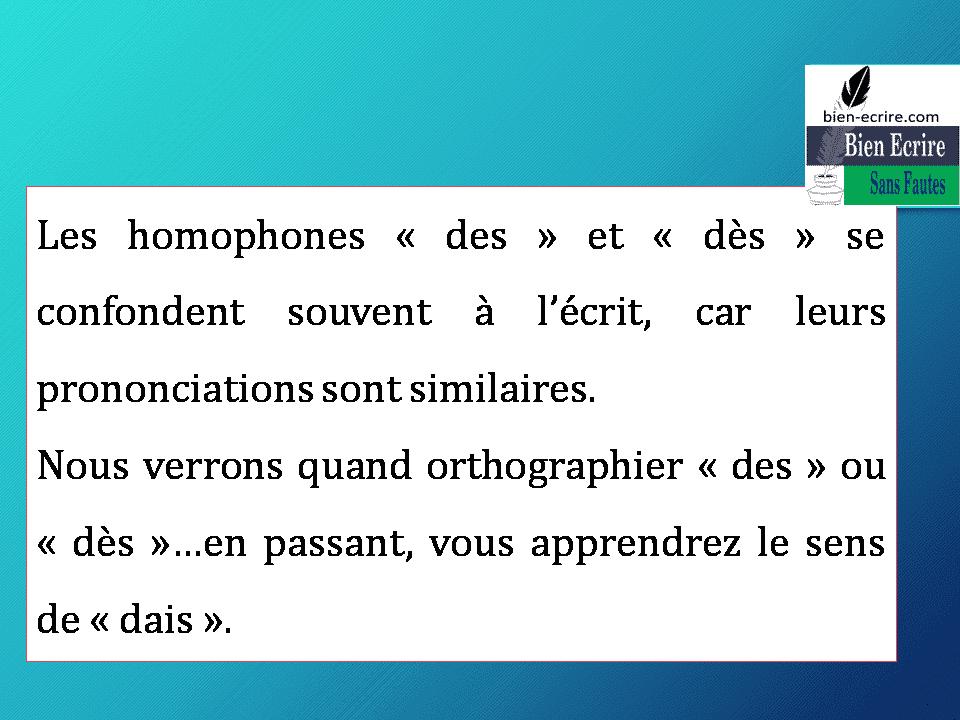 Les homophones «des» et «dès» se confondent souvent à l'écrit, car leurs prononciations sont similaires. Nous verrons quand orthographier «des» ou «dès»…en passant, vous apprendrez le sens de «dais».