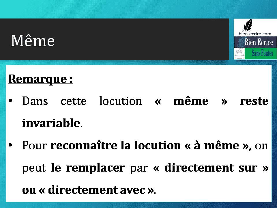 Remarque : • Dans cette locution « même » reste invariable. • Pour reconnaître la locution « à même », on peut le remplacer par « directement sur » ou « directement avec ».